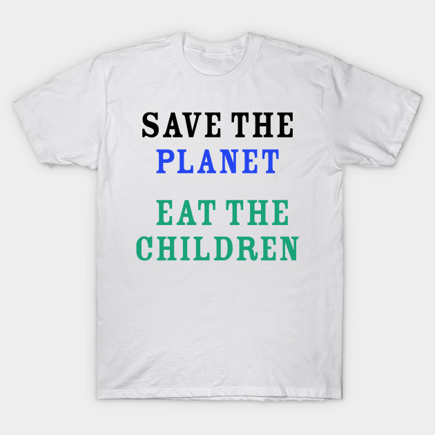 T-shirt-save the planet-eat the children.JPG
